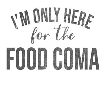 Funny Only Here For The Food Coma by riverportgifts