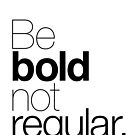 Be bold not regular. by TheLoveShop