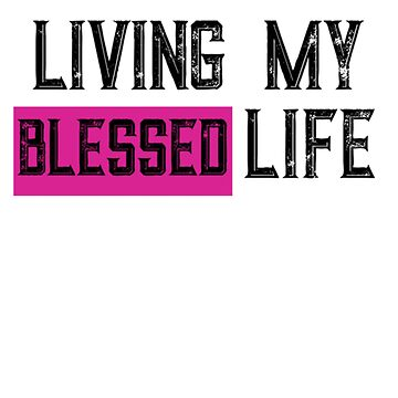 Living My Blessed Best Life  by Deestylistic