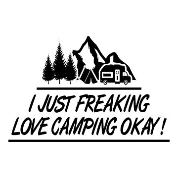 Funny Camping T-Shirt: I Just Freaking Love Camping Okay! by drakouv