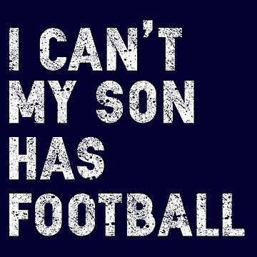 I Can't My Son Has Football by STdesigns