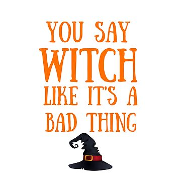 Funny Halloween TShirt You Say Witch Like It's a Bad Thing by karolynmarie