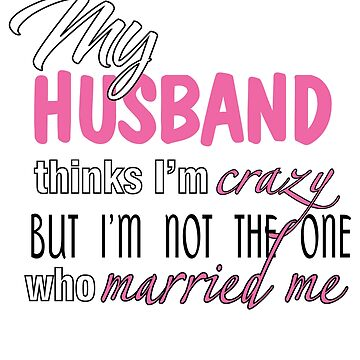 My husband thinks i;m crazy by solovely000