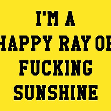 I'M A HAPPY RAY OF FUCKING SUNSHINE by limitlezz