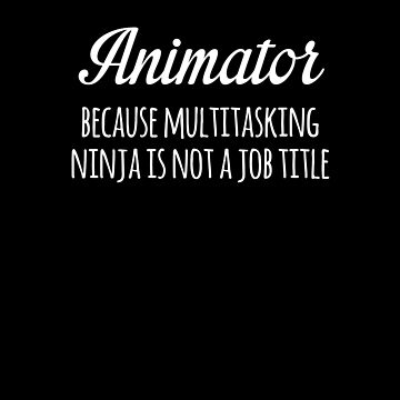 Animator Because Multitasking Ninja Is Not A Job Title Funny by with-care