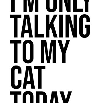 I'M ONLY TALKING TO MY CAT TODAY by limitlezz