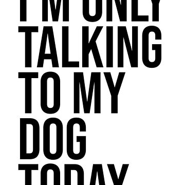 I'M ONLY TALKING TO MY DOG TODAY by limitlezz