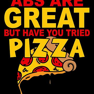 Abs Are Great But Have You Tried Pizza by ThreadsNouveau