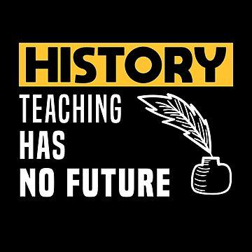 History Teaching has no Future by mrhighsky