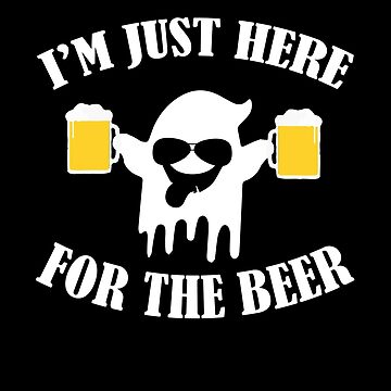 Im Just Here For The Beer - Funny Drinking Team by Teeshirtrepub
