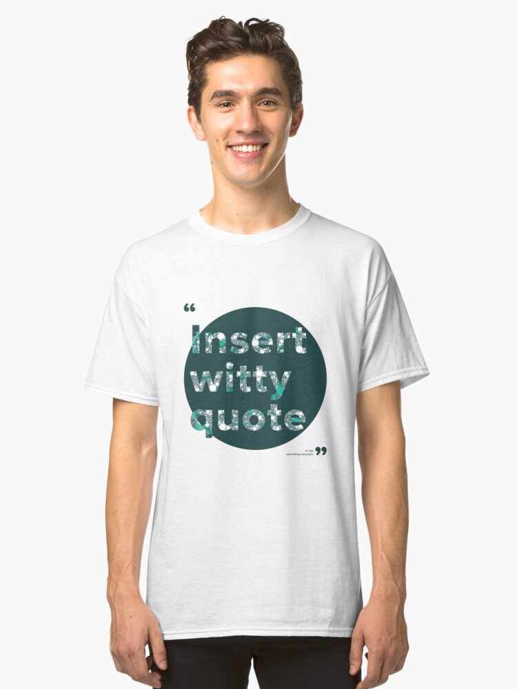 Insert witty quote Classic T-Shirt Front