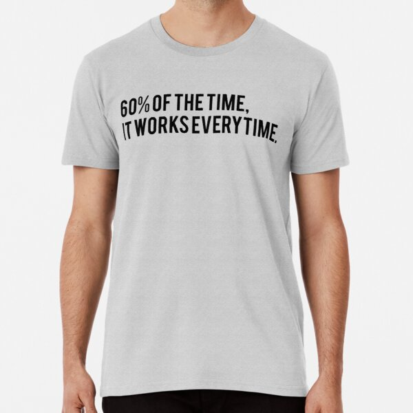 60% of the Time, it Works Every Time - Anchorman fan text art Premium T-Shirt
