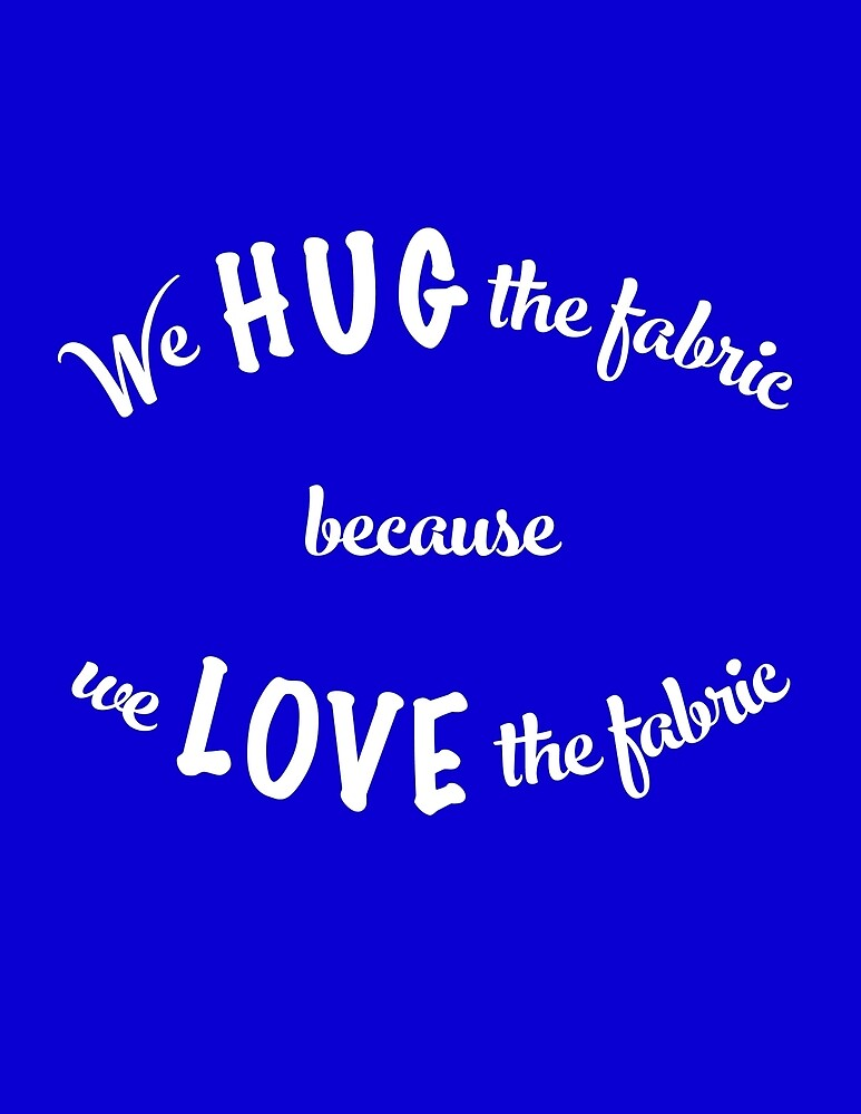 We hug the fabric because we love the fabric by ehmiwa