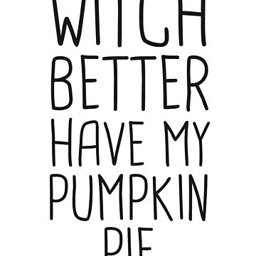 Witch Better Have My Pumpkin Pie Halloween T-Shirt Women by 14thFloor