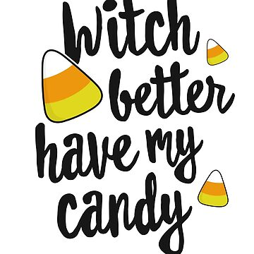 Witch Better Have My Candy Corn Halloween T-Shirt Party Pun by 14thFloor