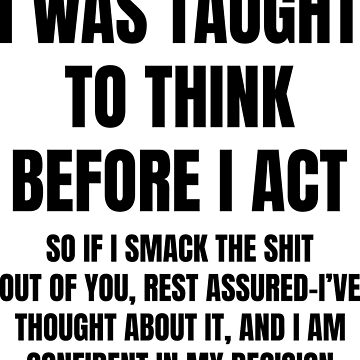 I Was Taught To Think Before I Act Shirt by BCreative4U
