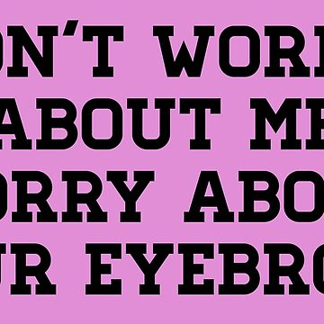 Don't worry about me worry about your eyebrows! by ezyassine