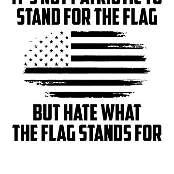 Its Not Patriotic to Stand for the Flag But Hate what the flag stands for by UrbanApparel
