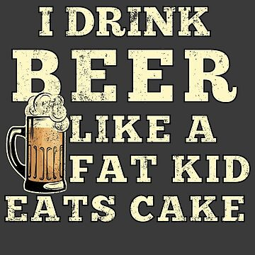 Funny Beer Shirt Drink BEER Oktoberfest Drinking Shirt Idea I Drink Beer Like Fat Kid Eats Cake by maindeals