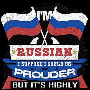 I'm Russian Suppose I Could Be Prouder But It's Highly Unlikely by highparkoutlet