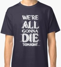 We're all gonna die tonight... Classic T-Shirt