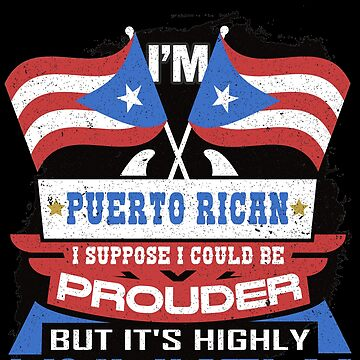 Puerto Rican Suppose I Could Be Prouder But It's Highly Unlikely by highparkoutlet