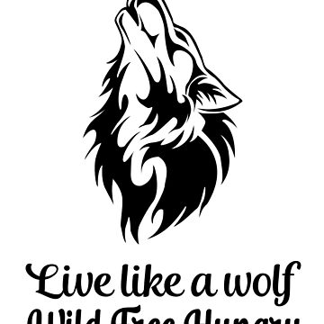 Live Like a Wolf, Wild.Free.Hungry by GiggleTees