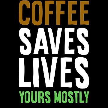 Coffee Saves Lives Yours Mostly  by TheMinimalist