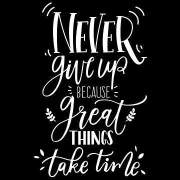 Never Give up Because great things take time! by ezyassine
