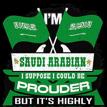 Saudi Arabian Suppose I Could Be Prouder But It's Highly Unlikely by highparkoutlet