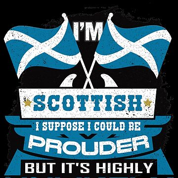 I'm Scottish Suppose I Could Be Prouder But It's Highly Unlikely by highparkoutlet