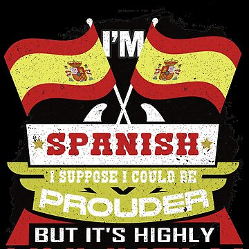 I'm Spanish Suppose I Could Be Prouder But It's Highly Unlikely by highparkoutlet
