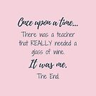 Once Upon A Time There Was A Teacher - dark grey lettering by MummyOfFour