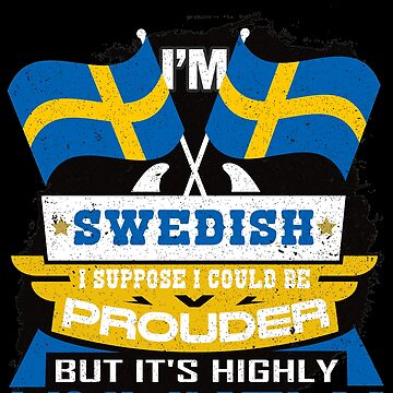 I'm Swedish Suppose I Could Be Prouder But It's Highly Unlikely T-shirt by highparkoutlet