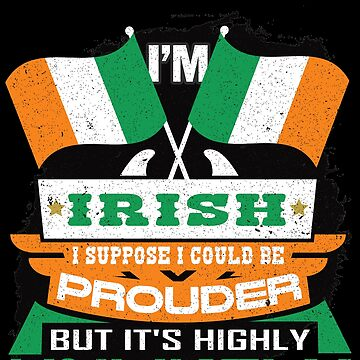 I'm Irish Suppose I Could Be Prouder But It's Highly Unlikely by highparkoutlet
