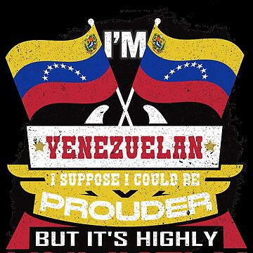 I'm Venezuelan Suppose I Could Be Prouder But It's Highly Unlikely by highparkoutlet
