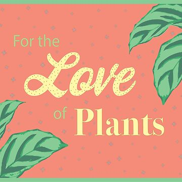 For the Love of Plants by ConsilienceCo