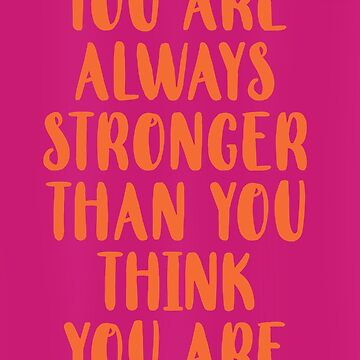 You Are Always Stronger Than You Think You Are by laurabethlove