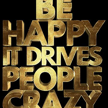 Be Happy It Drives People Crazy Golden by Under-TheTable