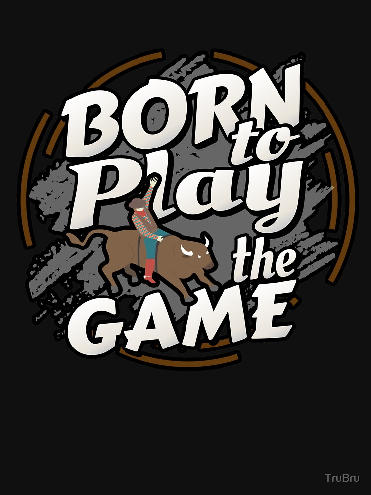 Born to Play the Game Bull Riding Rodeo by TruBru