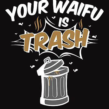 Anime Your Waifu Is Trash by jaygo
