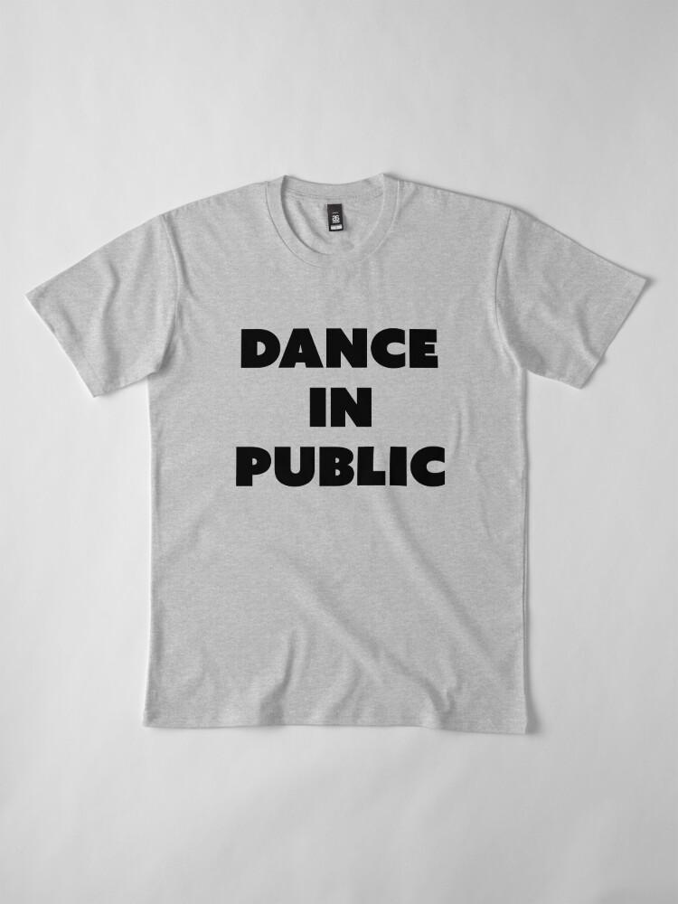 Alternate view of DANCE IN PUBLIC - SAYINGS Premium T-Shirt