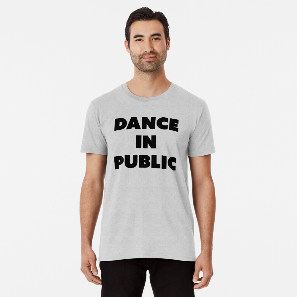 DANCE IN PUBLIC - SAYINGS Premium T-Shirt