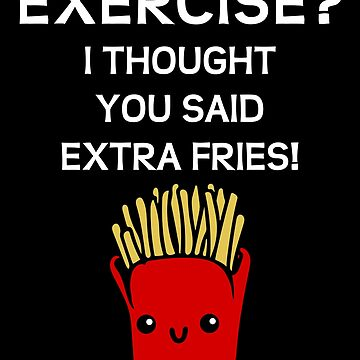 EXERCISE? I THOUGHT YOU SAID EXTRA FRIES! by kailukask