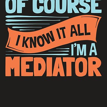 Of Course I Know It All I'm A Mediator by jaygo