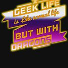 Geek Life Like Normal Life With Dragons Sci-Fi Gamers  by thespottydogg