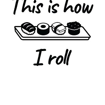 Funny Sushi Lover design - THIS is how I roll by EstelleStar