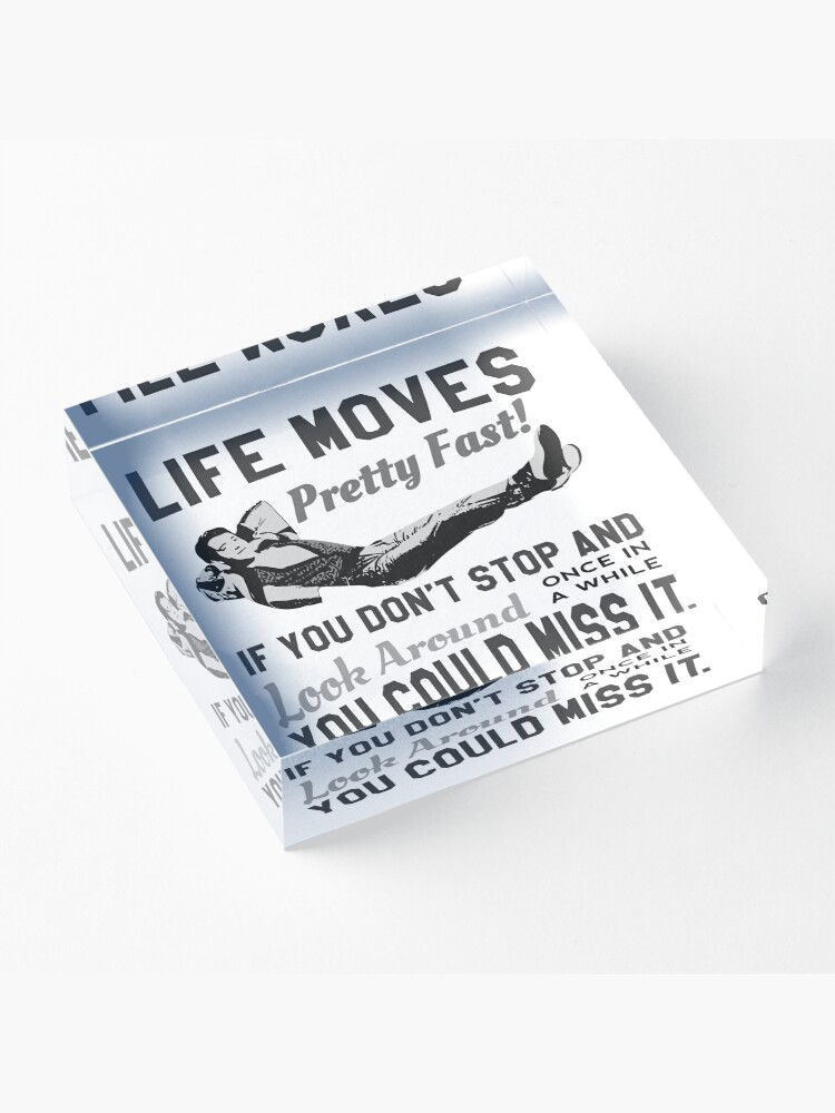 Alternate view of Ferris Quote - Life Moves Pretty Fast! If You Don't And Look Around Once In A While You Could Miss It.  Original Design Acrylic Block
