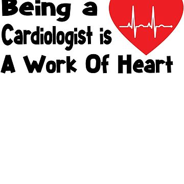 Cardiologist Shirt - Cardiologist Gifts - Being A Cardiologist Is A Work Of Heart by Galvanized