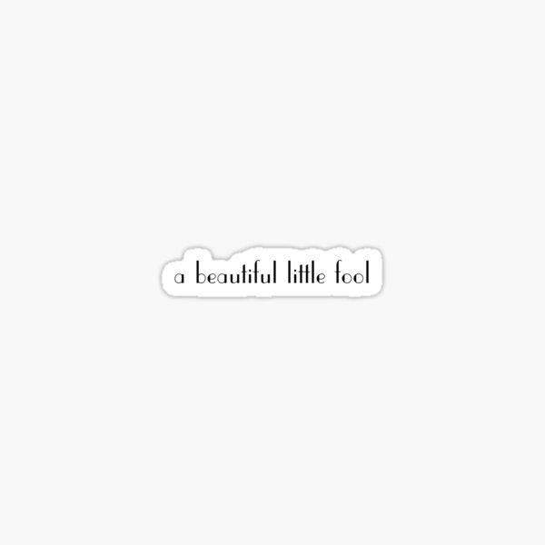 a beautiful little fool Sticker